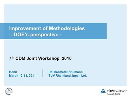 Bonn March 12-13, 2011 Dr. Manfred Brinkmann TÜV Rheinland Japan Ltd. Improvement of Methodologies - DOEs perspective - 7 th CDM Joint Workshop, 2010.
