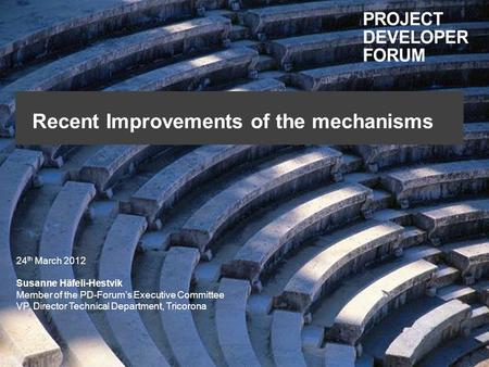 Recent Improvements of the mechanisms 24 th March 2012 Susanne Häfeli-Hestvik Member of the PD-Forums Executive Committee VP, Director Technical Department,