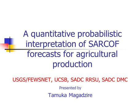 A quantitative probabilistic interpretation of SARCOF forecasts for agricultural production USGS/FEWSNET, UCSB, SADC RRSU, SADC DMC Presented by Tamuka.
