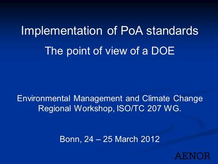 Implementation of PoA standards The point of view of a DOE Environmental Management and Climate Change Regional Workshop, ISO/TC 207 WG. Bonn, 24 – 25.