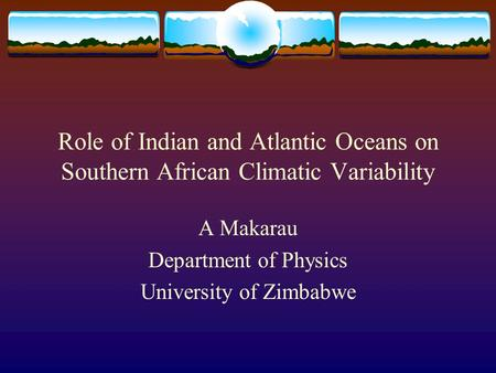 Role of Indian and Atlantic Oceans on Southern African Climatic Variability A Makarau Department of Physics University of Zimbabwe.