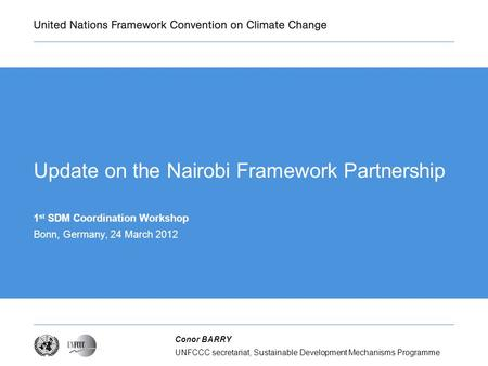 UNFCCC secretariat, Sustainable Development Mechanisms Programme Conor BARRY Update on the Nairobi Framework Partnership 1 st SDM Coordination Workshop.