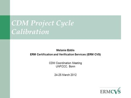 . CDM Project Cycle Calibration Melanie Eddis ERM Certification and Verification Services (ERM CVS) CDM Coordination Meeting UNFCCC, Bonn 24-25 March 2012.
