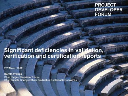 Significant deficiencies in validation, verification and certification reports 25 th March 2012 Gareth Phillips Chair, Project Developer Forum Chief Climate.