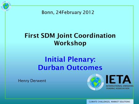 First SDM Joint Coordination Workshop Initial Plenary: Durban Outcomes Henry Derwent Bonn, 24February 2012.