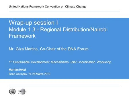 Maritim Hotel Bonn Germany, 24-25 March 2012 Wrap-up session I Module 1.3 - Regional Distribution/Nairobi Framework Mr. Giza Martins, Co-Chair of the DNA.