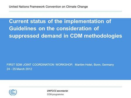 SDM programme UNFCCC secretariat Current status of the implementation of Guidelines on the consideration of suppressed demand in CDM methodologies FIRST.