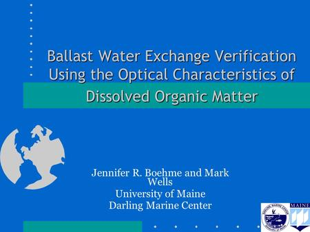 Ballast Water Exchange Verification Using the Optical Characteristics of Dissolved Organic Matter Jennifer R. Boehme and Mark Wells University of Maine.