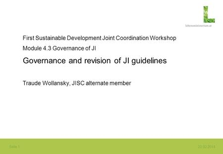 Seite 1 22.02.2014 First Sustainable Development Joint Coordination Workshop Module 4.3 Governance of JI Governance and revision of JI guidelines Traude.