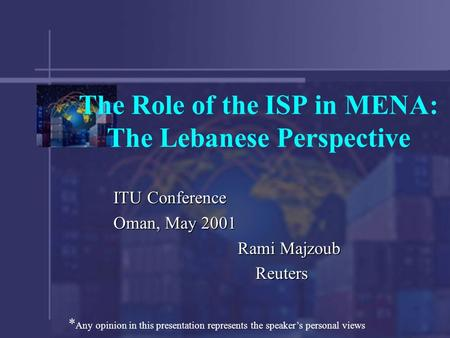 The Role of the ISP in MENA: The Lebanese Perspective ITU Conference Oman, May 2001 Rami Majzoub Reuters Reuters * Any opinion in this presentation represents.