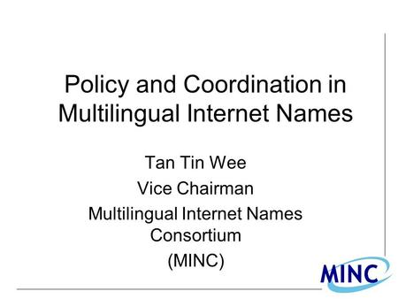 Policy and Coordination in Multilingual Internet Names Tan Tin Wee Vice Chairman Multilingual Internet Names Consortium (MINC)