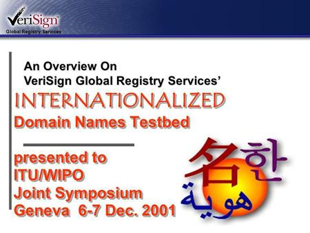 Global Registry Services 1 INTERNATIONALIZED Domain Names Testbed presented to ITU/WIPO Joint Symposium Geneva 6-7 Dec. 2001 An Overview On VeriSign Global.