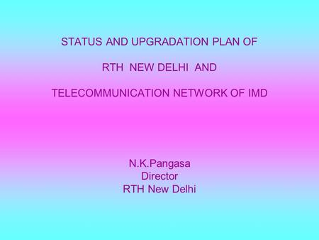 STATUS AND UPGRADATION PLAN OF RTH NEW DELHI AND TELECOMMUNICATION NETWORK OF IMD N.K.Pangasa Director RTH New Delhi.