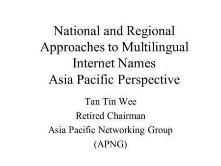 National and Regional Approaches to Multilingual Internet Names Asia Pacific Perspective Tan Tin Wee Retired Chairman Asia Pacific Networking Group (APNG)