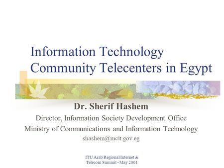 ITU Arab Regional Internet & Telecom Summit - May 2001 Information Technology Community Telecenters in Egypt Dr. Sherif Hashem Director, Information Society.