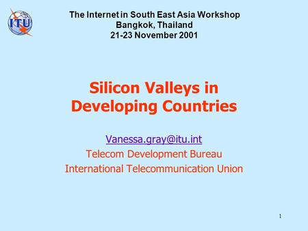 1 Silicon Valleys in Developing Countries Telecom Development Bureau International Telecommunication Union The Internet in South East.