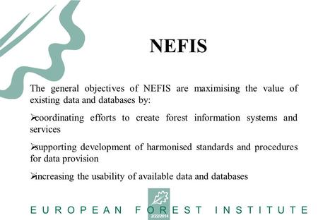 2/22/2014 E U R O P E A N F O R E S T I N S T I T U T E The general objectives of NEFIS are maximising the value of existing data and databases by: coordinating.