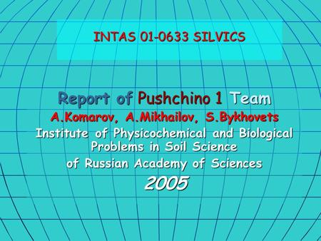 Report of Pushchino 1 Team A.Komarov, A.Mikhailov, S.Bykhovets Institute of Physicochemical and Biological Problems in Soil Science of Russian Academy.
