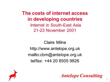 Antelope Consulting 1 The costs of internet access in developing countries Internet in South-East Asia 21-23 November 2001 Claire Milne