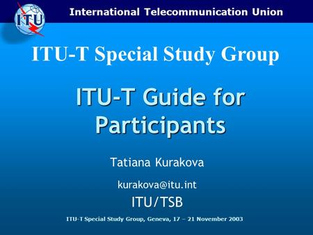 International Telecommunication Union ITU-T Special Study Group, Geneva, 17 – 21 November 2003 ITU-T Special Study Group ITU-T Guide for Participants Tatiana.