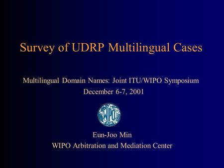 Survey of UDRP Multilingual Cases Eun-Joo Min WIPO Arbitration and Mediation Center Multilingual Domain Names: Joint ITU/WIPO Symposium December 6-7, 2001.
