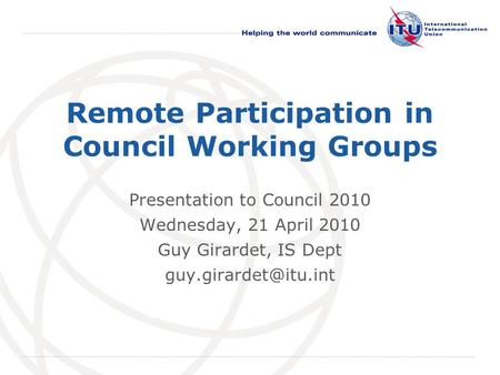 International Telecommunication Union Remote Participation in Council Working Groups Presentation to Council 2010 Wednesday, 21 April 2010 Guy Girardet,