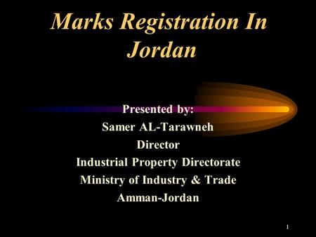 1 Marks Registration In Jordan Presented by: Samer AL-Tarawneh Director Industrial Property Directorate Ministry of Industry & Trade Amman-Jordan.