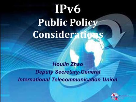 IPv6 Public Policy Considerations Houlin Zhao Deputy Secretary-General International Telecommunication Union Houlin Zhao Deputy Secretary-General International.