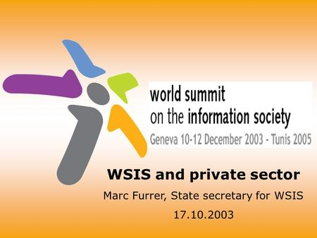 WSIS and private sector Marc Furrer, State secretary for WSIS 17.10.2003.