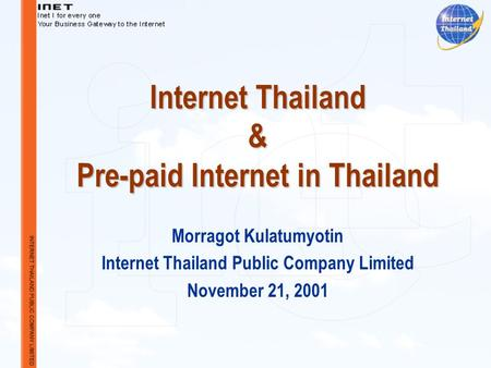 Internet Thailand & Pre-paid Internet in Thailand Morragot Kulatumyotin Internet Thailand Public Company Limited November 21, 2001.