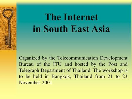 The Internet in South East Asia Organized by the Telecommunication Development Bureau of the ITU and hosted by the Post and Telegraph Department of Thailand.
