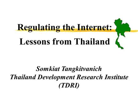 Regulating the Internet: Lessons from Thailand Somkiat Tangkitvanich Thailand Development Research Institute (TDRI)