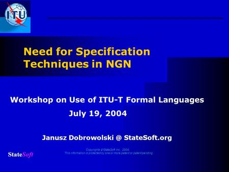 Need for Specification Techniques in NGN Janusz StateSoft.org Copyrights StateSoft Inc., 2004. This information is protected by one or more.