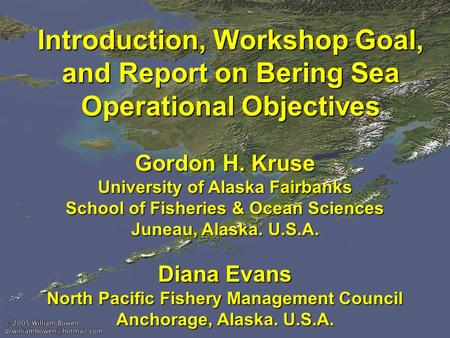 Introduction, Workshop Goal, and Report on Bering Sea Operational Objectives Gordon H. Kruse University of Alaska Fairbanks School of Fisheries & Ocean.