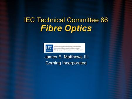 IEC Technical Committee 86 Fibre Optics James E. Matthews III Corning Incorporated James E. Matthews III Corning Incorporated.