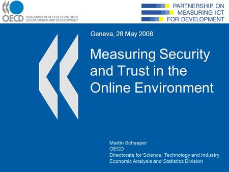 Measuring Security and Trust in the Online Environment Geneva, 28 May 2008 Martin Schaaper OECD Directorate for Science, Technology and Industry Economic.