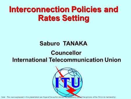 Interconnection Policies and Rates Setting Saburo TANAKA Councellor International Telecommunication Union Note: The views expressed in this presentation.