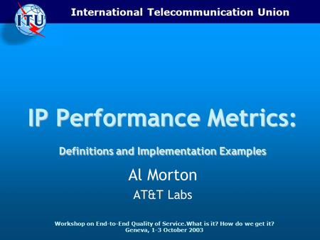 International Telecommunication Union Workshop on End-to-End Quality of Service.What is it? How do we get it? Geneva, 1-3 October 2003 IP Performance Metrics: