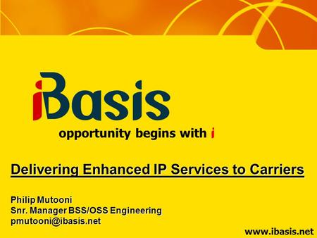 opportunity begins with Delivering Enhanced IP Services to Carriers Philip Mutooni Snr. Manager BSS/OSS Engineering