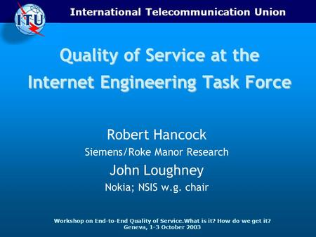 International Telecommunication Union Workshop on End-to-End Quality of Service.What is it? How do we get it? Geneva, 1-3 October 2003 Quality of Service.