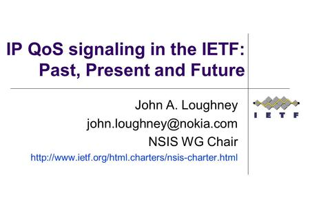 IP QoS signaling in the IETF: Past, Present and Future John A. Loughney NSIS WG Chair