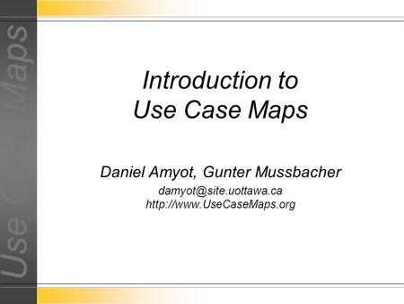 Use Case Maps Daniel Amyot, Gunter Mussbacher  Introduction to Use Case Maps.