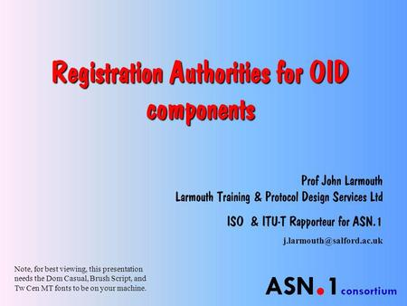 ASN. 1 consortium Registration Authorities for OID components Prof John Larmouth Larmouth Training & Protocol Design Services Ltd ISO & ITU-T Rapporteur.