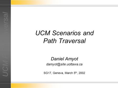 UCM Path Traversal Daniel Amyot SG17, Geneva, March 5 th, 2002 UCM Scenarios and Path Traversal.
