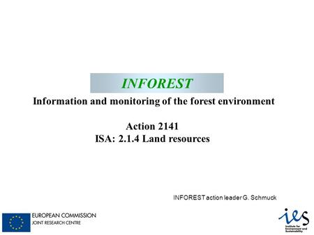 INFOREST Information and monitoring of the forest environment Action 2141 ISA: 2.1.4 Land resources INFOREST INFOREST action leader G. Schmuck.