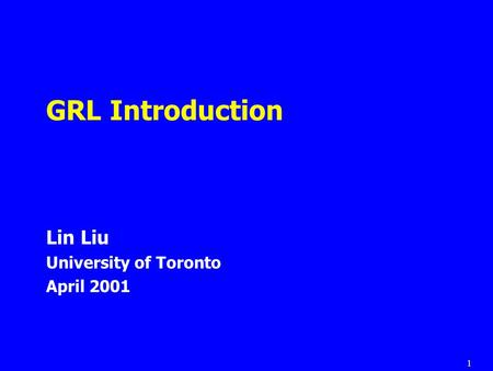 1 GRL Introduction Lin Liu University of Toronto April 2001.