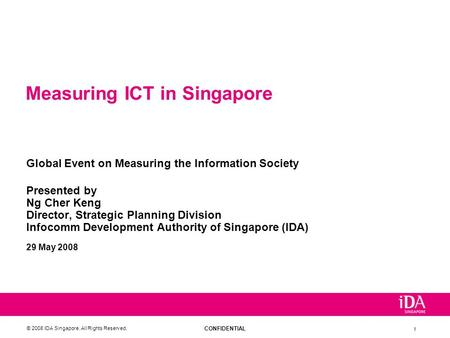 CONFIDENTIAL © 2008 IDA Singapore. All Rights Reserved. 1 Measuring ICT in Singapore Global Event on Measuring the Information Society Presented by Ng.