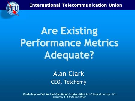 International Telecommunication Union Workshop on End-to-End Quality of Service.What is it? How do we get it? Geneva, 1-3 October 2003 Are Existing Performance.