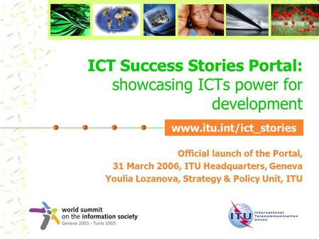ICT Success Stories Portal: showcasing ICTs power for development Official launch of the Portal, 31 March 2006, ITU Headquarters, Geneva Youlia Lozanova,