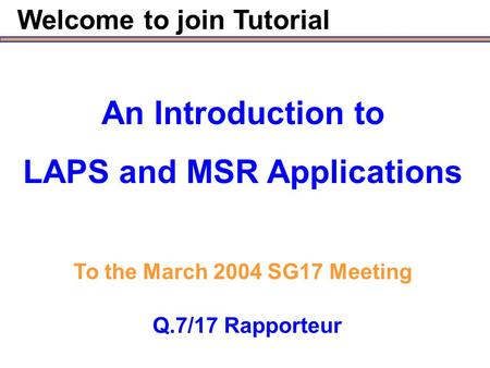 Welcome to join Tutorial Q.7/17 Rapporteur An Introduction to LAPS and MSR Applications To the March 2004 SG17 Meeting.